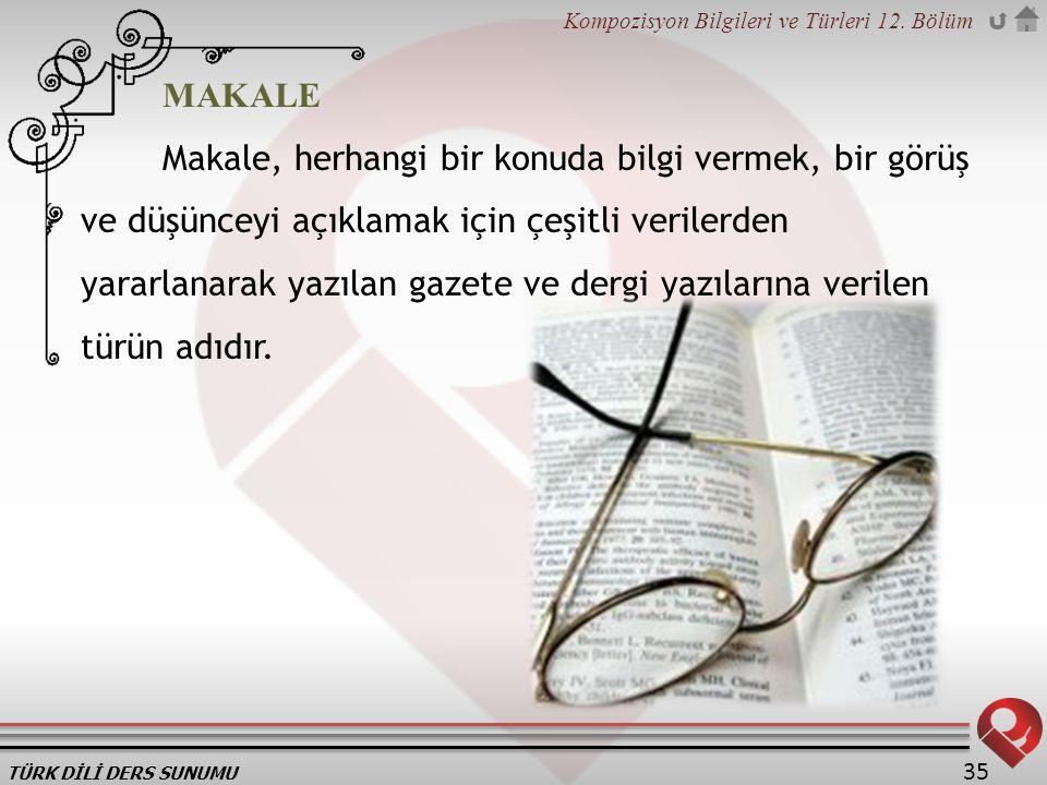 TÜRK DİLİ DERS SUNUMU Kompozisyon Bilgileri ve Türleri 12. Bölüm 35 MAKALE Makale, herhangi bir konuda bilgi vermek, bir görüş ve düşünceyi açıklamak