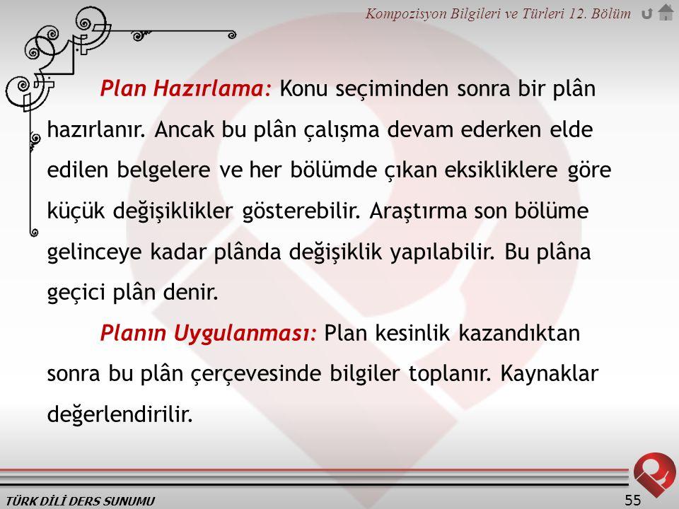 TÜRK DİLİ DERS SUNUMU Kompozisyon Bilgileri ve Türleri 12. Bölüm 55 Plan Hazırlama: Konu seçiminden sonra bir plân hazırlanır. Ancak bu plân çalışma d