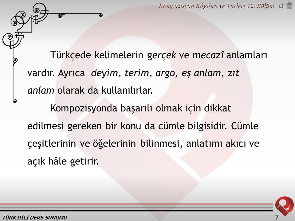 TÜRK DİLİ DERS SUNUMU Kompozisyon Bilgileri ve Türleri 12. Bölüm 7 Türkçede kelimelerin gerçek ve mecazî anlamları vardır. Ayrıca deyim, terim, argo,