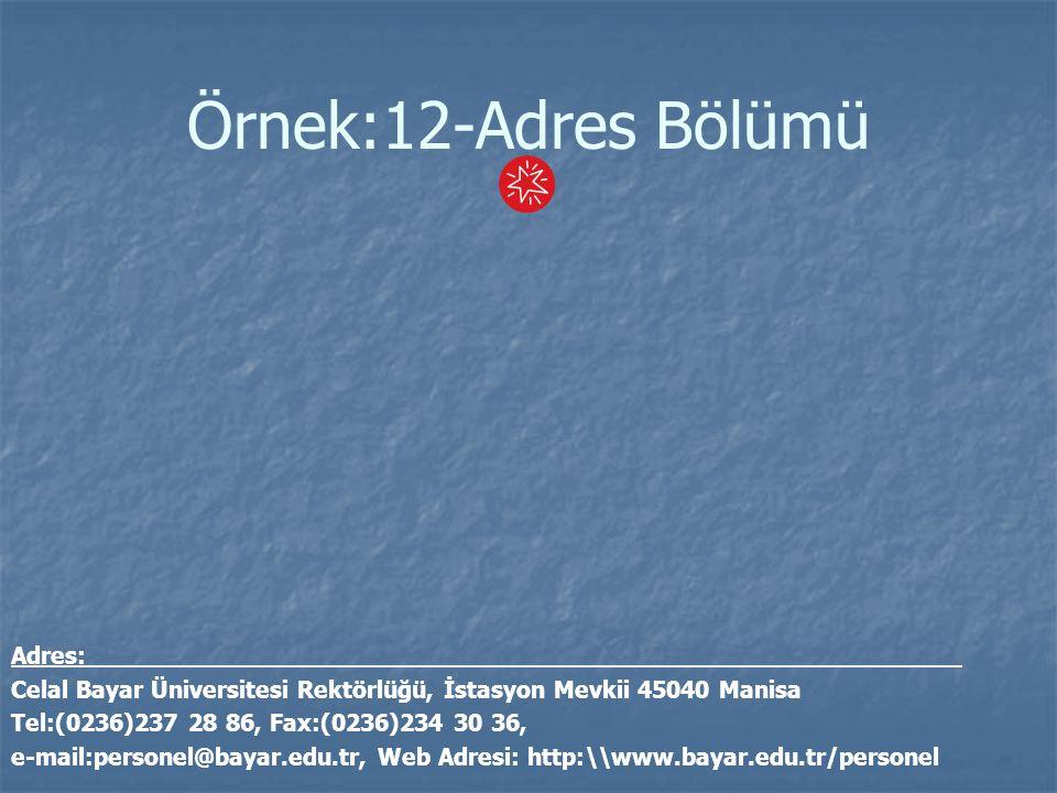 Örnek:12-Adres Bölümü Adres: Celal Bayar Üniversitesi Rektörlüğü, İstasyon Mevkii 45040 Manisa Tel:(0236)237 28 86, Fax:(0236)234 30 36, e-mail:person