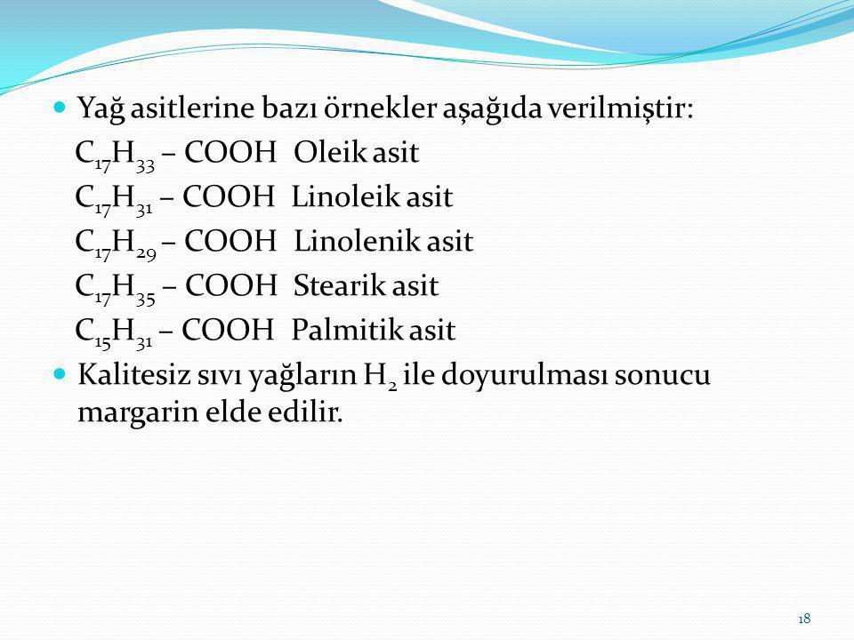 Yağ asitlerine bazı örnekler aşağıda verilmiştir: C 17 H 33 – COOH Oleik asit C 17 H 31 – COOH Linoleik asit C 17 H 29 – COOH Linolenik asit C 17 H 35