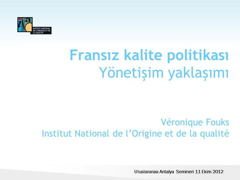 Fransız kalite politikası Yönetişim yaklaşımı Véronique Fouks Institut National de l'Origine et de la qualité Uluslararası Antalya Semineri 11 Ekim 2012