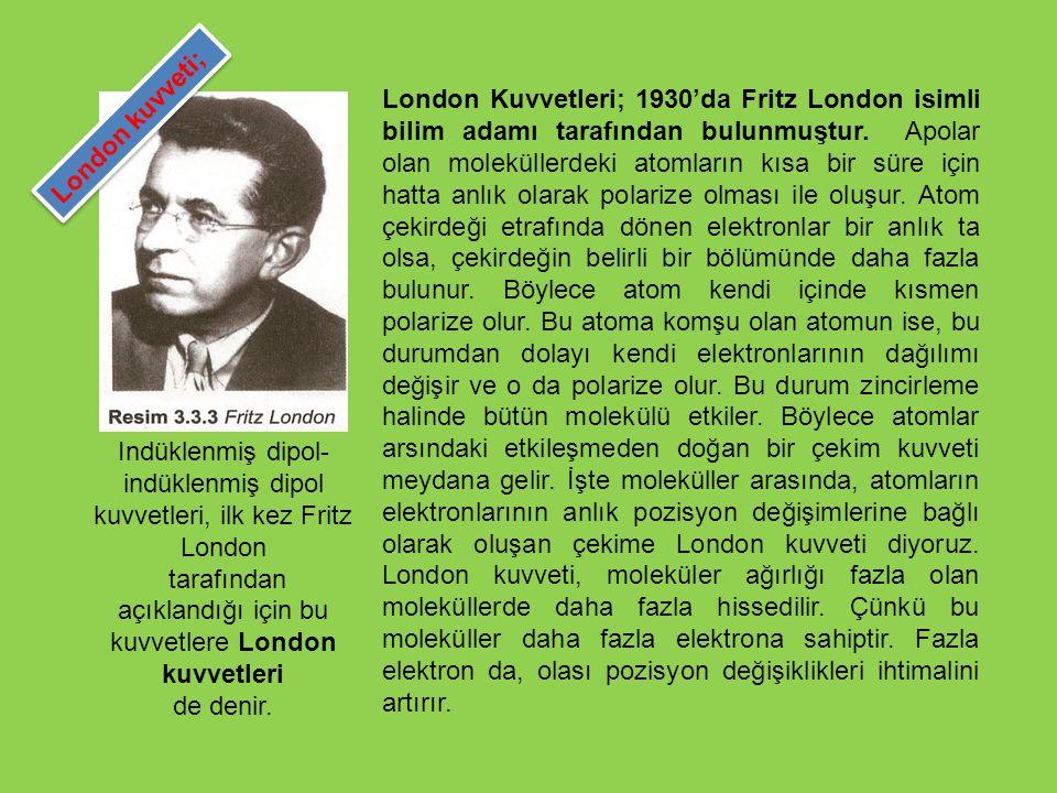London Kuvvetleri; 1930'da Fritz London isimli bilim adamı tarafından bulunmuştur. Apolar olan moleküllerdeki atomların kısa bir süre için hatta anlık