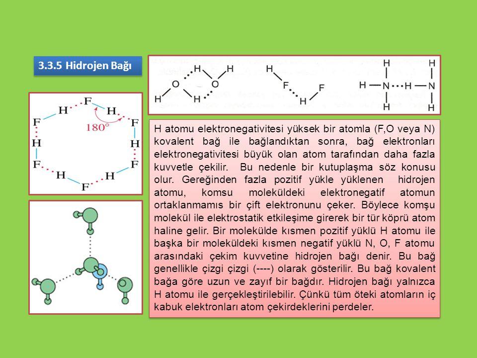 3.3.5 Hidrojen Bağı H atomu elektronegativitesi yüksek bir atomla (F,O veya N) kovalent bağ ile bağlandıktan sonra, bağ elektronları elektronegativite