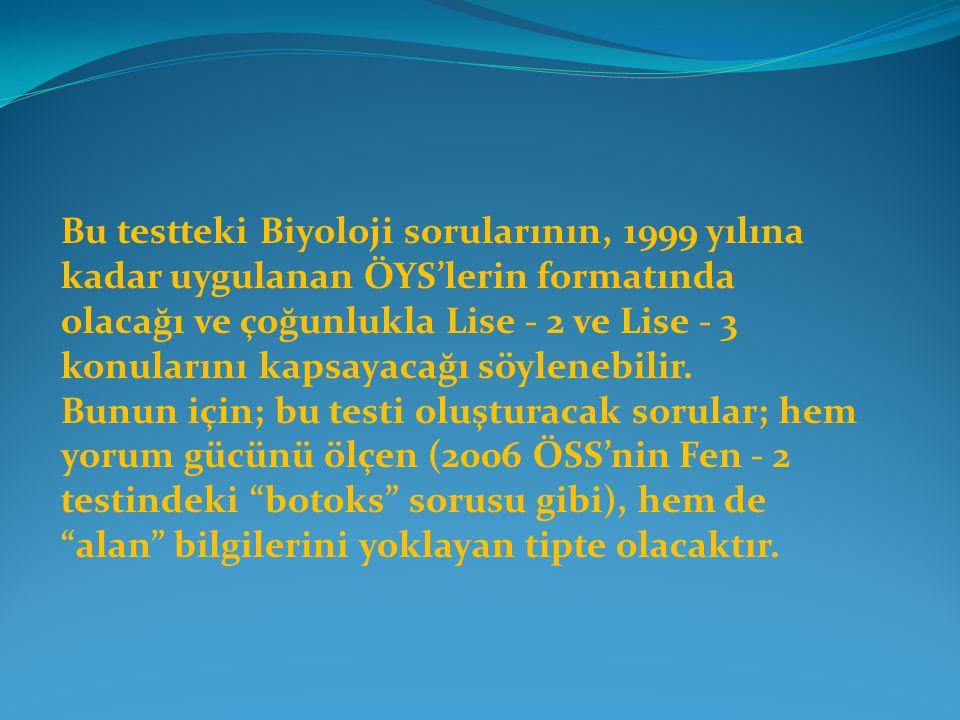 Bu testteki Biyoloji sorularının, 1999 yılına kadar uygulanan ÖYS'lerin formatında olacağı ve çoğunlukla Lise - 2 ve Lise - 3 konularını kapsayacağı söylenebilir.
