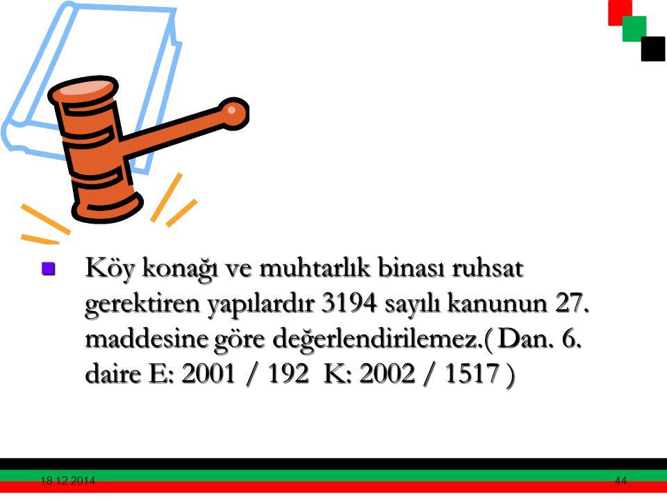 44 Köy konağı ve muhtarlık binası ruhsat gerektiren yapılardır 3194 sayılı kanunun 27. maddesine göre değerlendirilemez.( Dan. 6. daire E: 2001 / 192