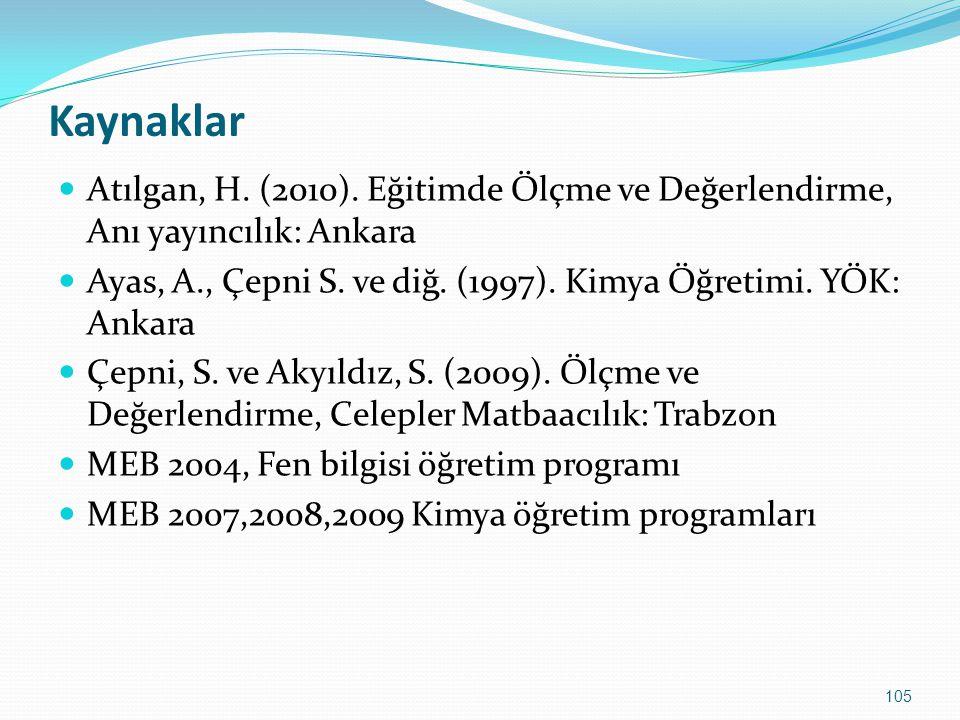 105 Kaynaklar Atılgan, H. (2010). Eğitimde Ölçme ve Değerlendirme, Anı yayıncılık: Ankara Ayas, A., Çepni S. ve diğ. (1997). Kimya Öğretimi. YÖK: Anka