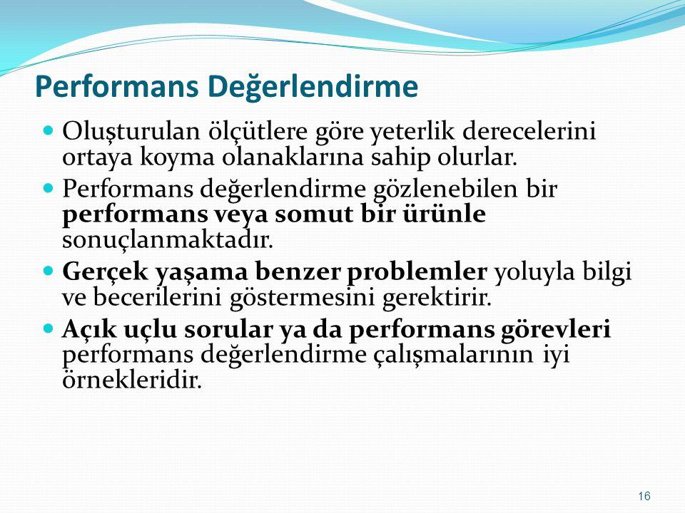 16 Performans Değerlendirme Oluşturulan ölçütlere göre yeterlik derecelerini ortaya koyma olanaklarına sahip olurlar. Performans değerlendirme gözlene