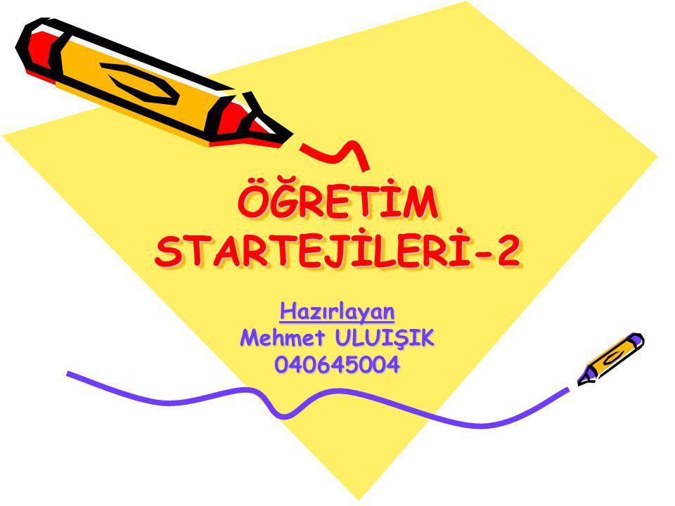 ÖĞRETİM STARTEJİLERİ-2 Hazırlayan Mehmet ULUIŞIK 040645004