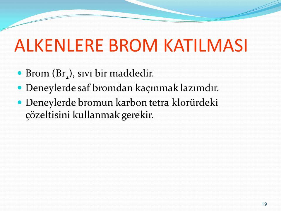 ALKENLERE BROM KATILMASI Brom (Br 2 ), sıvı bir maddedir. Deneylerde saf bromdan kaçınmak lazımdır. Deneylerde bromun karbon tetra klorürdeki çözeltis