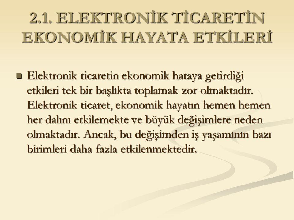 2.1. ELEKTRONİK TİCARETİN EKONOMİK HAYATA ETKİLERİ Elektronik ticaretin ekonomik hataya getirdiği etkileri tek bir başlıkta toplamak zor olmaktadır. E