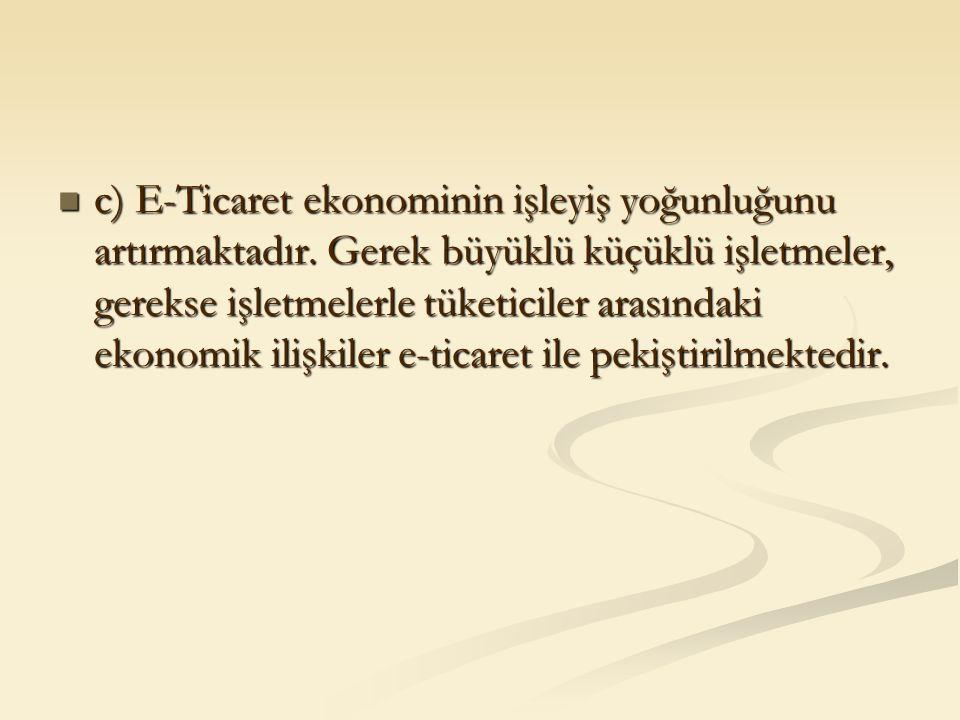 c) E-Ticaret ekonominin işleyiş yoğunluğunu artırmaktadır. Gerek büyüklü küçüklü işletmeler, gerekse işletmelerle tüketiciler arasındaki ekonomik iliş