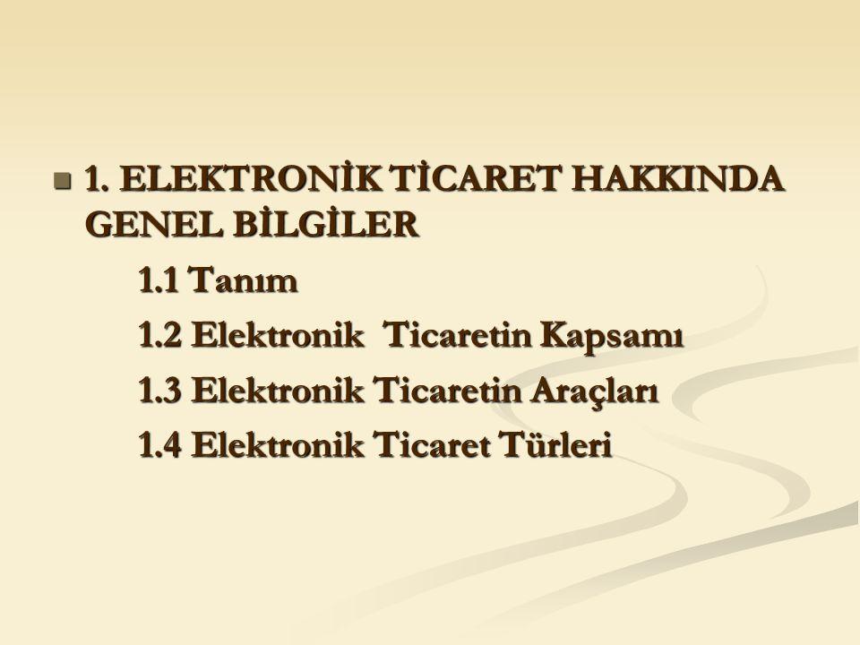 1. ELEKTRONİK TİCARET HAKKINDA GENEL BİLGİLER 1. ELEKTRONİK TİCARET HAKKINDA GENEL BİLGİLER 1.1 Tanım 1.2 Elektronik Ticaretin Kapsamı 1.3 Elektronik