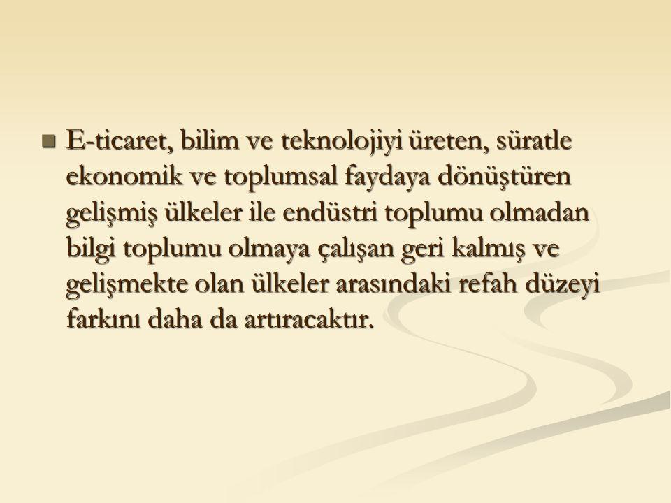 E-ticaret, bilim ve teknolojiyi üreten, süratle ekonomik ve toplumsal faydaya dönüştüren gelişmiş ülkeler ile endüstri toplumu olmadan bilgi toplumu o