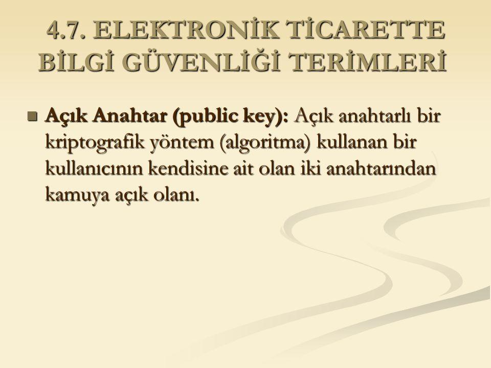 4.7. ELEKTRONİK TİCARETTE BİLGİ GÜVENLİĞİ TERİMLERİ 4.7. ELEKTRONİK TİCARETTE BİLGİ GÜVENLİĞİ TERİMLERİ Açık Anahtar (public key): Açık anahtarlı bir