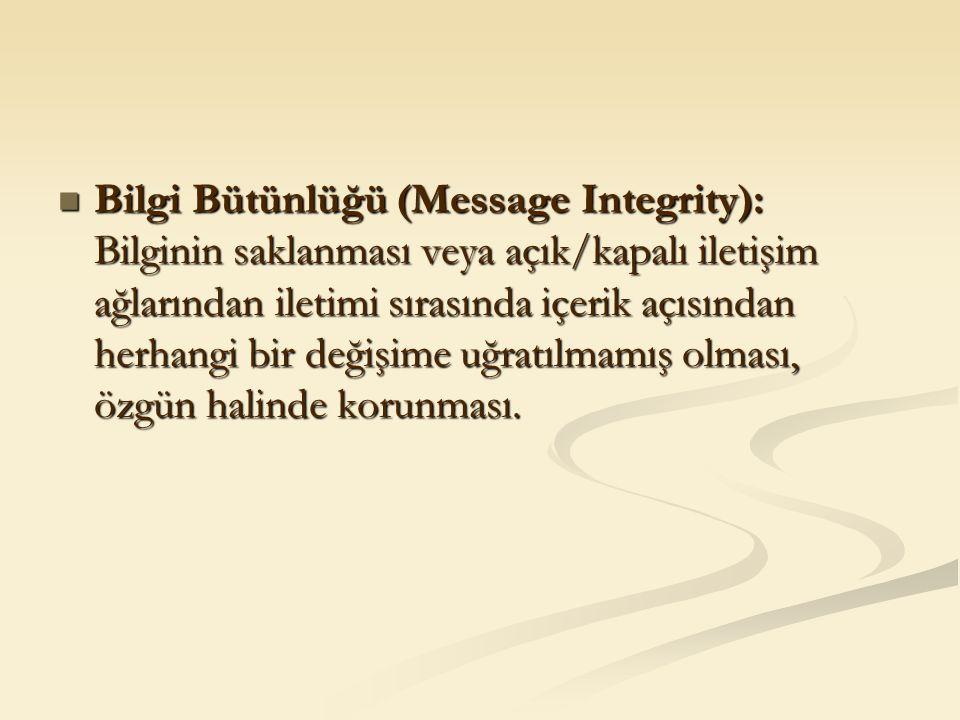 Bilgi Bütünlüğü (Message Integrity): Bilginin saklanması veya açık/kapalı iletişim ağlarından iletimi sırasında içerik açısından herhangi bir değişime