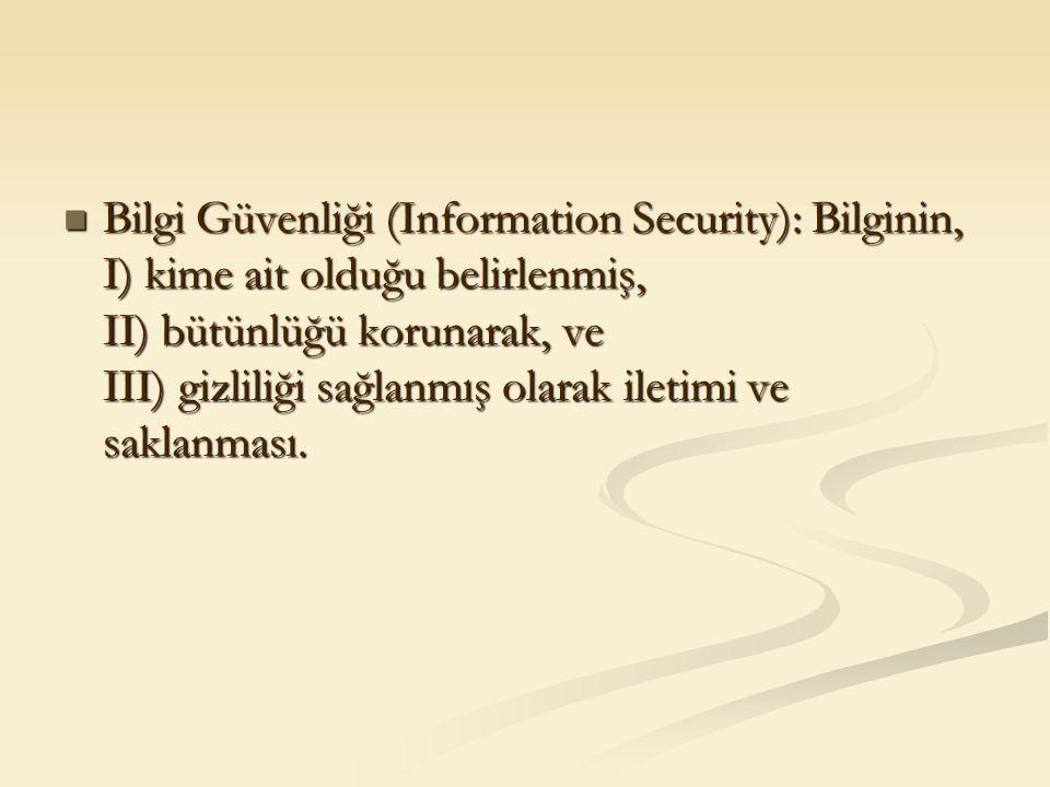 Bilgi Güvenliği (Information Security): Bilginin, I) kime ait olduğu belirlenmiş, II) bütünlüğü korunarak, ve III) gizliliği sağlanmış olarak iletimi