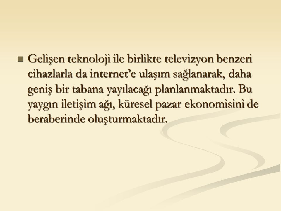 Gelişen teknoloji ile birlikte televizyon benzeri cihazlarla da internet'e ulaşım sağlanarak, daha geniş bir tabana yayılacağı planlanmaktadır. Bu yay