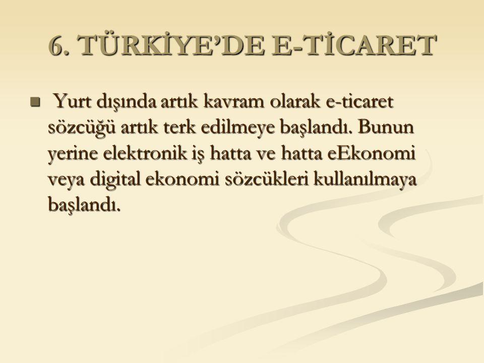 6. TÜRKİYE'DE E-TİCARET Yurt dışında artık kavram olarak e-ticaret sözcüğü artık terk edilmeye başlandı. Bunun yerine elektronik iş hatta ve hatta eEk