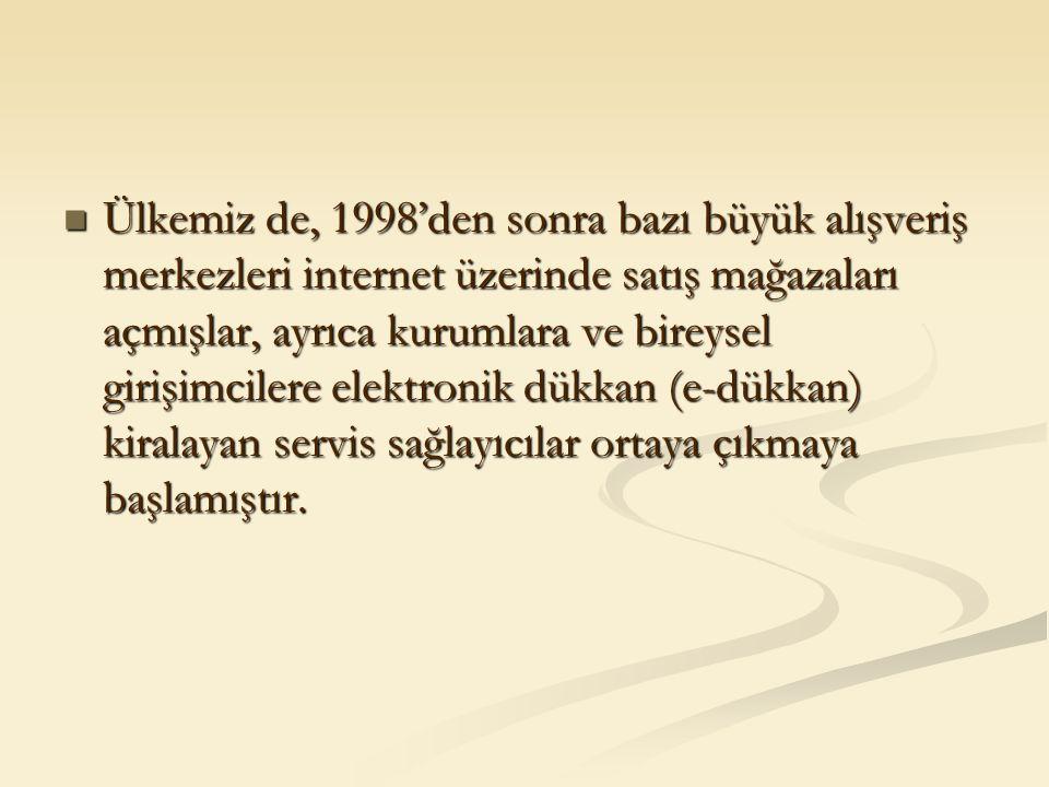 Ülkemiz de, 1998'den sonra bazı büyük alışveriş merkezleri internet üzerinde satış mağazaları açmışlar, ayrıca kurumlara ve bireysel girişimcilere elektronik dükkan (e-dükkan) kiralayan servis sağlayıcılar ortaya çıkmaya başlamıştır.
