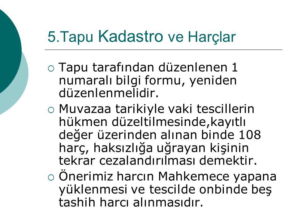 5.Tapu Kadastro ve Harçlar  Tapu tarafından düzenlenen 1 numaralı bilgi formu, yeniden düzenlenmelidir.  Muvazaa tarikiyle vaki tescillerin hükmen d