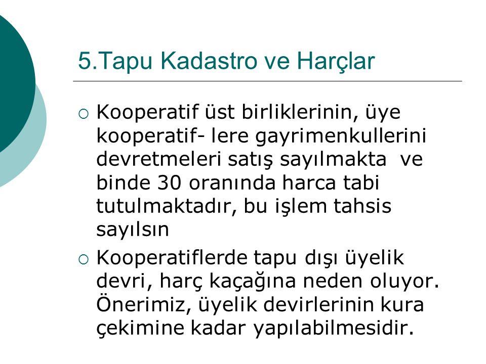 5.Tapu Kadastro ve Harçlar  Kooperatif üst birliklerinin, üye kooperatif- lere gayrimenkullerini devretmeleri satış sayılmakta ve binde 30 oranında h