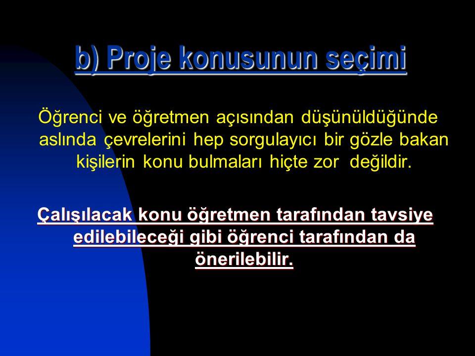 b) Proje konusunun seçimi Öğrenci ve öğretmen açısından düşünüldüğünde aslında çevrelerini hep sorgulayıcı bir gözle bakan kişilerin konu bulmaları hi
