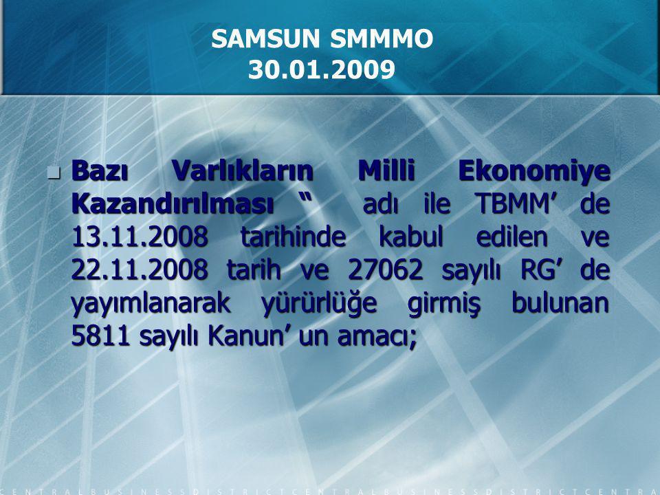 Bazı Varlıkların Milli Ekonomiye Kazandırılması adı ile TBMM' de 13.11.2008 tarihinde kabul edilen ve 22.11.2008 tarih ve 27062 sayılı RG' de yayımlanarak yürürlüğe girmiş bulunan 5811 sayılı Kanun' un amacı; Bazı Varlıkların Milli Ekonomiye Kazandırılması adı ile TBMM' de 13.11.2008 tarihinde kabul edilen ve 22.11.2008 tarih ve 27062 sayılı RG' de yayımlanarak yürürlüğe girmiş bulunan 5811 sayılı Kanun' un amacı; SAMSUN SMMMO 30.01.2009