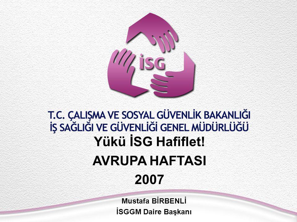Yükü İSG Hafiflet! AVRUPA HAFTASI 2007 Mustafa BİRBENLİ İSGGM Daire Başkanı