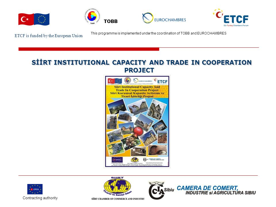 ETCF is funded by the European Union Turkish Chamber's Logo This project is implemented by Turkish chamber (name) and EU chamber(name) TOBB SİİRT INSTITUTIONAL CAPACITY AND TRADE IN COOPERATION PROJECT SİİRT INSTITUTIONAL CAPACITY AND TRADE IN COOPERATION PROJECT Ortağımız : Sibiu Ticaret, Tarım ve Sanayi Odası Proje Bütçesi: 120.936,00 € Projenin Süresi: 12 ay Contracting authority This programme is implemented under the coordination of TOBB and EUROCHAMBRES