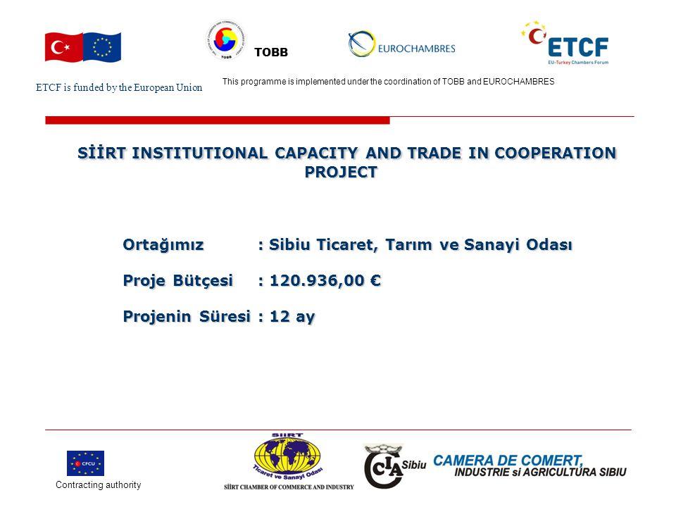 ETCF is funded by the European Union Turkish Chamber's Logo This project is implemented by Turkish chamber (name) and EU chamber(name) TOBB SİİRT INSTITUTIONAL CAPACITY AND TRADE IN COOPERATION PROJECT SİİRT INSTITUTIONAL CAPACITY AND TRADE IN COOPERATION PROJECT TOBB ve EUROCHAMBRES işbirliğinde yürütülen AB-Türkiye Oda Forumu projesi çerçevesinde Türkiye ve Avrupa Odalar işbirliğinde yürütülecek projelerden biri olan Siirt Institutional Capacity And Trade In Cooperation Project (Siirt Kurumsal Kapasite Artırımı ve Ticari İşbirliği Projesi) genel amacı AB ve Türkiye arasında sürdürülebilir işbirliği ortamının gelişimine katkı sağlamaktır.