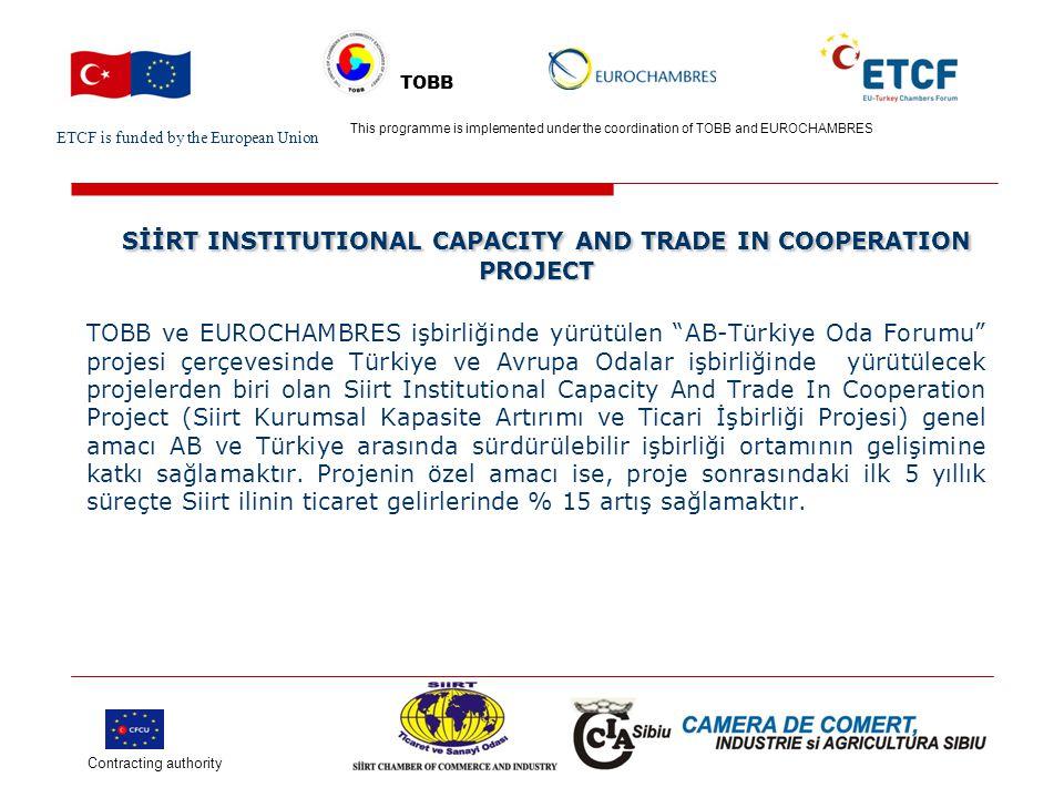 ETCF is funded by the European Union Turkish Chamber's Logo This project is implemented by Turkish chamber (name) and EU chamber(name) TOBB SİİRT INSTITUTIONAL CAPACITY AND TRADE IN COOPERATION PROJECT SİİRT INSTITUTIONAL CAPACITY AND TRADE IN COOPERATION PROJECT Projede yapılması öngörülen başlıca faaliyetler :  Yurtiçinde ticarete konu olan ürünlerin arz ve taleplerinin belirlenmesi,   Sınır ötesi ticarete konu olan ürünlerin arz ve taleplerinin belirlenerek öncelikle Irak ve Suriye pazarlarının durumunun öğrenilmesi,   Eğitim ve bilgilendirme faaliyetleri gerçekleştirmesi, Contracting authority This programme is implemented under the coordination of TOBB and EUROCHAMBRES