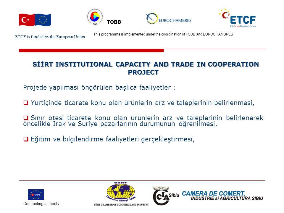 ETCF is funded by the European Union Turkish Chamber's Logo This project is implemented by Turkish chamber (name) and EU chamber(name) TOBB SİİRT INSTITUTIONAL CAPACITY AND TRADE IN COOPERATION PROJECT SİİRT INSTITUTIONAL CAPACITY AND TRADE IN COOPERATION PROJECT Projede yapılması öngörülen başlıca faaliyetler :   Siirt Ticaret ve Sanayi Odasının ortak olduğu AB üye ülkeye çalışma ziyareti ve bu yolla bilgi artırımı,  Odanın üyelerine yönelik eğitim ve bilgilendirme faaliyetleri gerçekleştirilecektir.