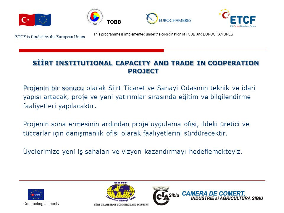 ETCF is funded by the European Union Turkish Chamber's Logo This project is implemented by Turkish chamber (name) and EU chamber(name) TOBB SİİRT INSTITUTIONAL CAPACITY AND TRADE IN COOPERATION PROJECT SİİRT INSTITUTIONAL CAPACITY AND TRADE IN COOPERATION PROJECT Siirt Ticaret ve Sanayi Odası : Fuat Özgür ÇALAPKULU Bahçelievler Mahalesi A.Gaffar Okkan Caddesi No:32 56100 Siirt Tel : +90 484 223 12 03 Faks : +90 484 223 40 97 E-Mail : ozgur@siirttso.orgozgur@siirttso.org siirt@siirttso.org Contracting authority This programme is implemented under the coordination of TOBB and EUROCHAMBRES