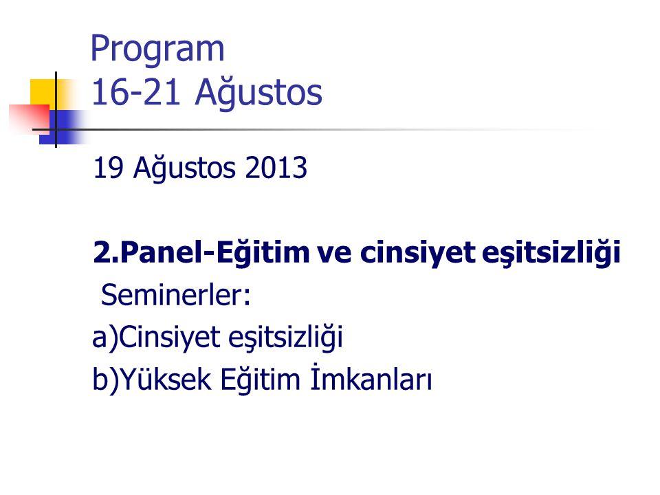 Program 16-21 Ağustos 19 Ağustos 2013 2.Panel-Eğitim ve cinsiyet eşitsizliği Seminerler: a)Cinsiyet eşitsizliği b)Yüksek Eğitim İmkanları