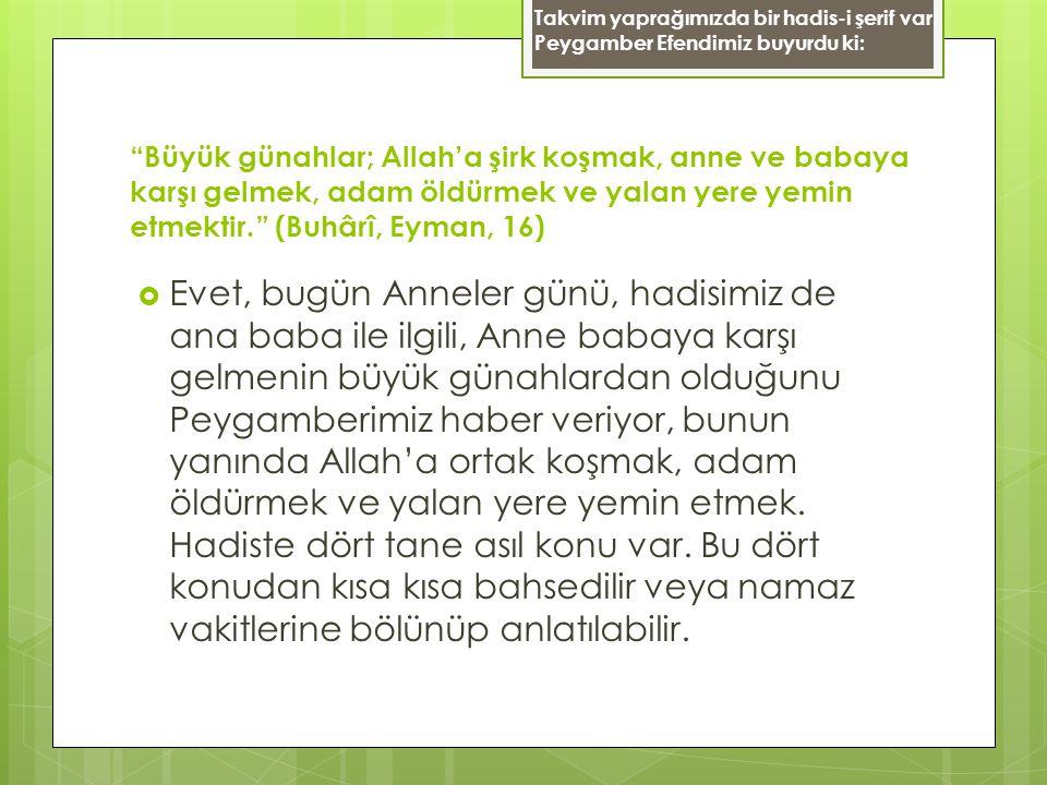 """""""Büyük günahlar; Allah'a şirk koşmak, anne ve babaya karşı gelmek, adam öldürmek ve yalan yere yemin etmektir."""" (Buhârî, Eyman, 16)  Evet, bugün Anne"""