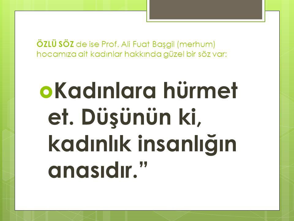 ÖZLÜ SÖZ de ise Prof. Ali Fuat Başgil (merhum) hocamıza ait kadınlar hakkında güzel bir söz var:  Kadınlara hürmet et. Düşünün ki, kadınlık insanlığı