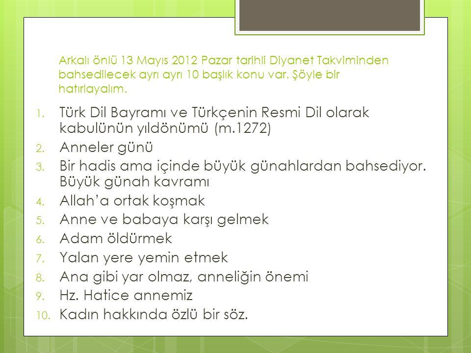 Arkalı önlü 13 Mayıs 2012 Pazar tarihli Diyanet Takviminden bahsedilecek ayrı ayrı 10 başlık konu var. Şöyle bir hatırlayalım. 1. Türk Dil Bayramı ve