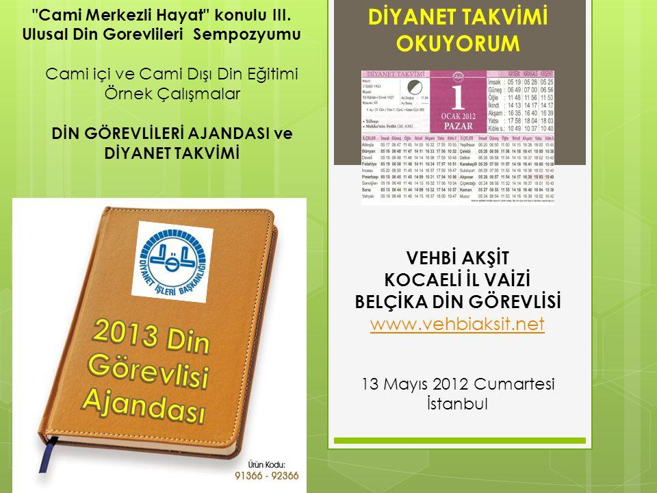 DİYANET TAKVİMİ OKUYORUM VEHBİ AKŞİT KOCAELİ İL VAİZİ BELÇİKA DİN GÖREVLİSİ www.vehbiaksit.net 13 Mayıs 2012 Cumartesi İstanbul