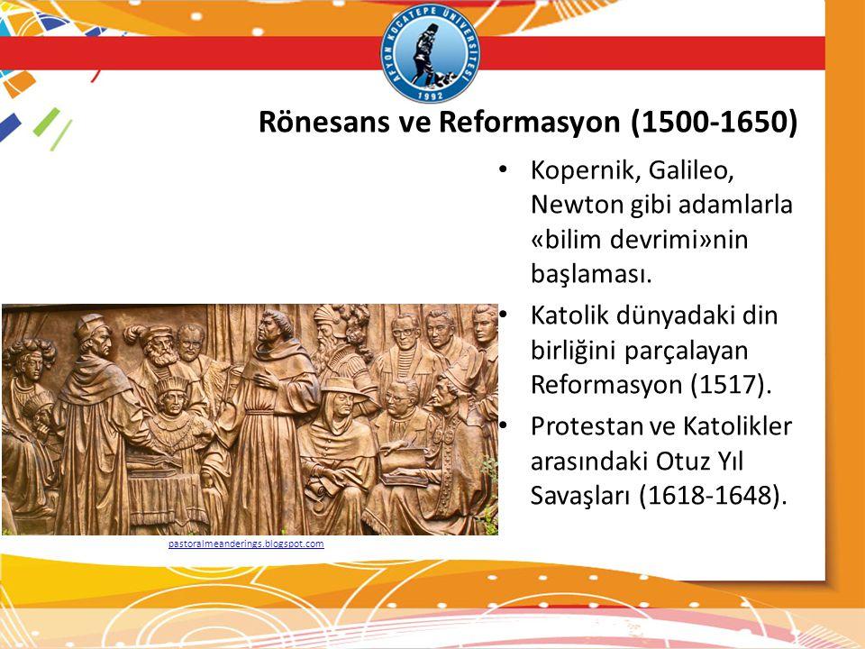 Rönesans ve Reformasyon (1500-1650) Kopernik, Galileo, Newton gibi adamlarla «bilim devrimi»nin başlaması. Katolik dünyadaki din birliğini parçalayan