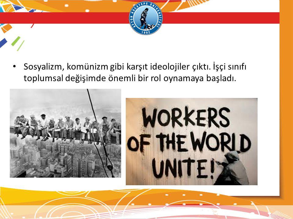 Sosyalizm, komünizm gibi karşıt ideolojiler çıktı. İşçi sınıfı toplumsal değişimde önemli bir rol oynamaya başladı.