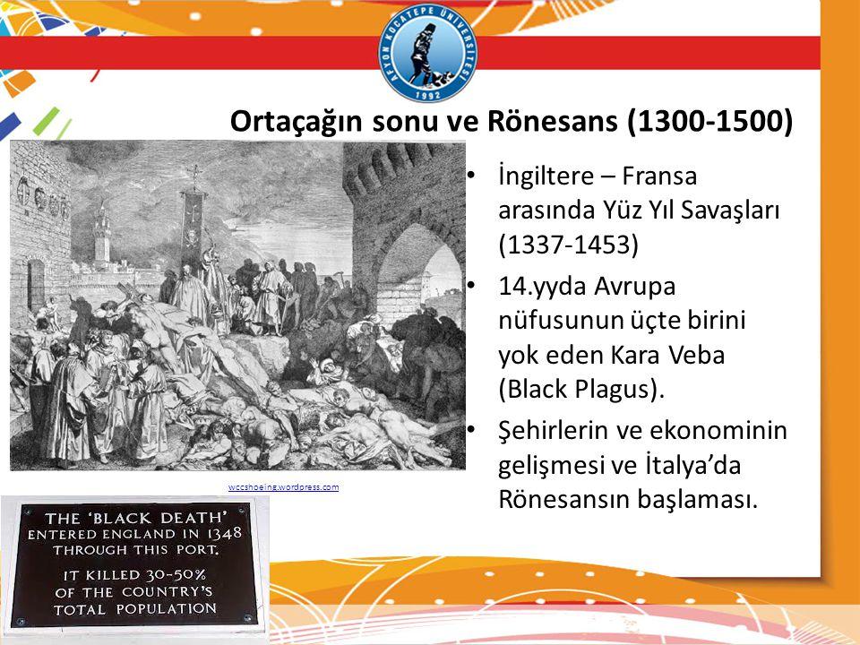 Ortaçağın sonu ve Rönesans (1300-1500) İngiltere – Fransa arasında Yüz Yıl Savaşları (1337-1453) 14.yyda Avrupa nüfusunun üçte birini yok eden Kara Veba (Black Plagus).