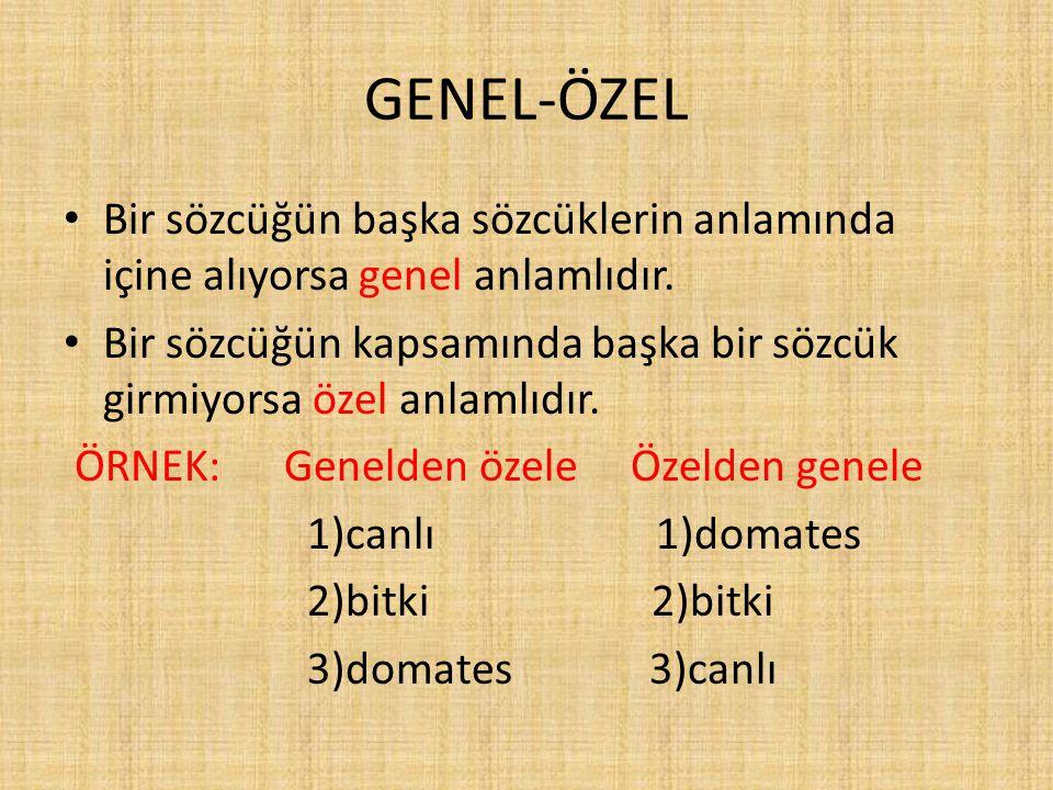 GENEL-ÖZEL Bir sözcüğün başka sözcüklerin anlamında içine alıyorsa genel anlamlıdır.
