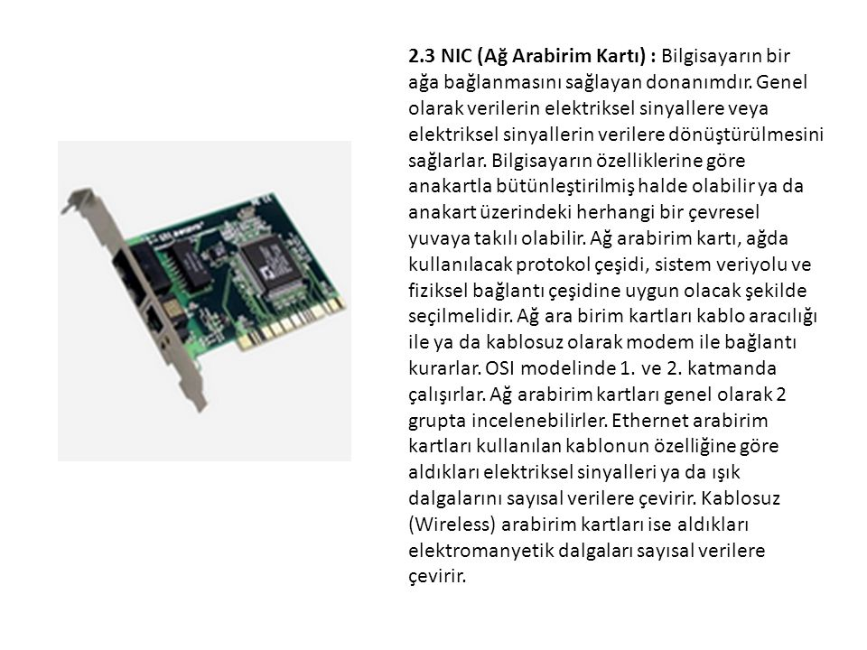 2.3 NIC (Ağ Arabirim Kartı) : Bilgisayarın bir ağa bağlanmasını sağlayan donanımdır. Genel olarak verilerin elektriksel sinyallere veya elektriksel si