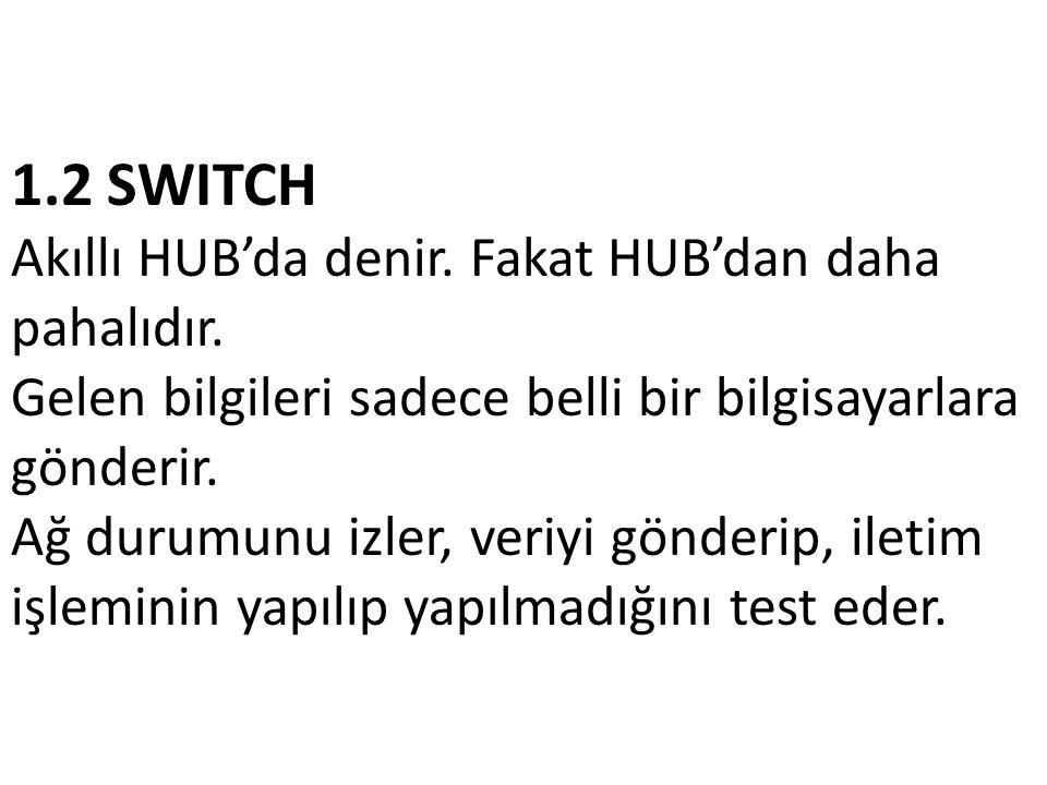 1.2 SWITCH Akıllı HUB'da denir. Fakat HUB'dan daha pahalıdır. Gelen bilgileri sadece belli bir bilgisayarlara gönderir. Ağ durumunu izler, veriyi gönd