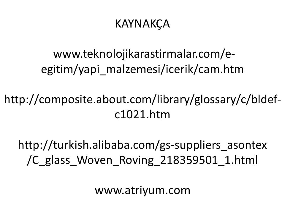 KAYNAKÇA www.teknolojikarastirmalar.com/e- egitim/yapi_malzemesi/icerik/cam.htm http://composite.about.com/library/glossary/c/bldef- c1021.htm http://turkish.alibaba.com/gs-suppliers_asontex /C_glass_Woven_Roving_218359501_1.html www.atriyum.com