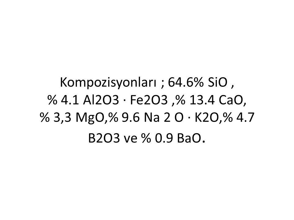 Kompozisyonları ; 64.6% SiO, % 4.1 Al2O3 · Fe2O3,% 13.4 CaO, % 3,3 MgO,% 9.6 Na 2 O · K2O,% 4.7 B2O3 ve % 0.9 BaO.