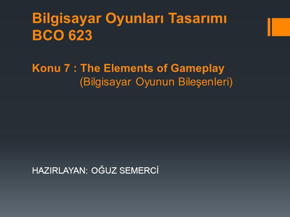 Bilgisayar Oyunları Tasarımı BCO 623 Konu 7 : The Elements of Gameplay (Bilgisayar Oyunun Bileşenleri) HAZIRLAYAN: OĞUZ SEMERCİ