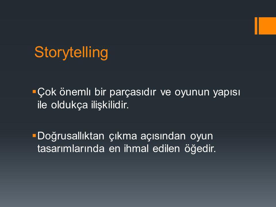 Storytelling  Çok önemlı bir parçasıdır ve oyunun yapısı ile oldukça ilişkilidir.  Doğrusallıktan çıkma açısından oyun tasarımlarında en ihmal edile