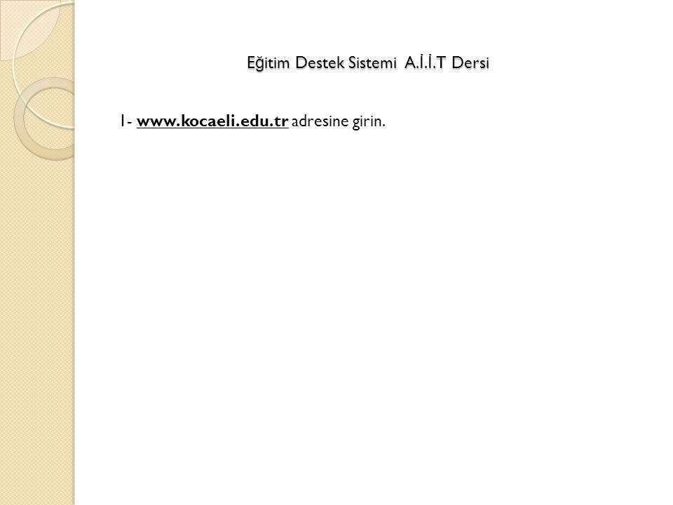 E ğ itim Destek Sistemi A. İ. İ.T Dersi 1- www.kocaeli.edu.tr adresine girin.